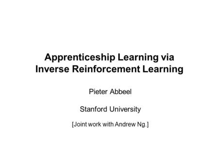 Pieter Abbeel and Andrew Y. Ng Apprenticeship Learning via Inverse Reinforcement Learning Pieter Abbeel Stanford University [Joint work with Andrew Ng.]