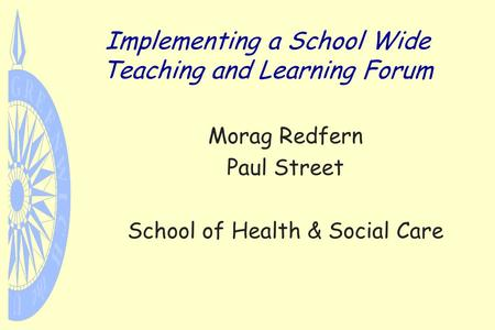 Implementing a School Wide Teaching and Learning Forum Morag Redfern Paul Street School of Health & Social Care.