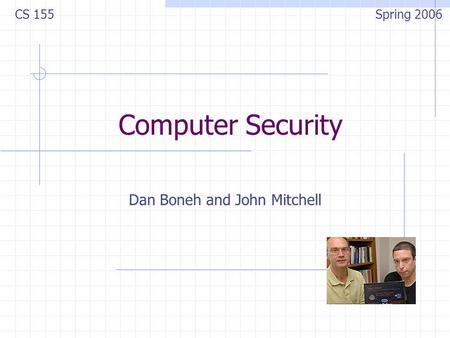Computer Security Dan Boneh and John Mitchell CS 155 Spring 2006.