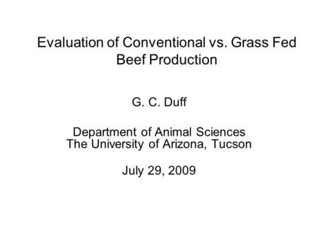 Evaluation of Conventional vs. Grass Fed Beef Production G. C. Duff Department of Animal Sciences The University of Arizona, Tucson July 29, 2009.