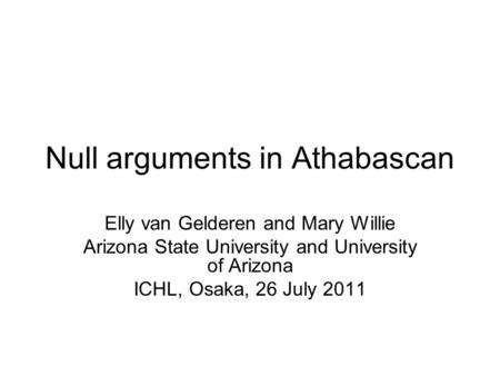 Null arguments in Athabascan Elly van Gelderen and Mary Willie Arizona State University and University of Arizona ICHL, Osaka, 26 July 2011.