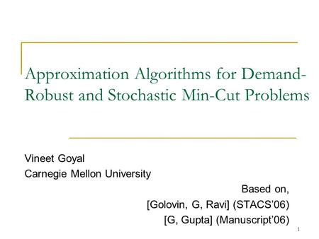 1 Approximation Algorithms for Demand- Robust and Stochastic Min-Cut Problems Vineet Goyal Carnegie Mellon University Based on, [Golovin, G, Ravi] (STACS'06)