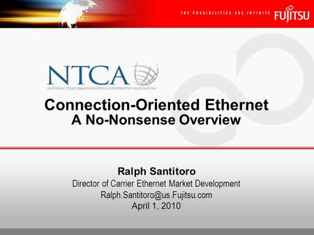 Ralph Santitoro Director of Carrier Ethernet Market Development April 1, 2010 Connection-Oriented Ethernet A No-Nonsense.