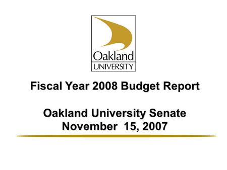 Fiscal Year 2008 Budget Report Oakland University Senate November 15, 2007.