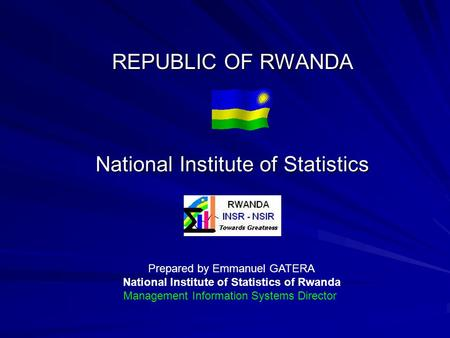 REPUBLIC OF RWANDA National Institute of Statistics Prepared by Emmanuel GATERA National Institute of Statistics of Rwanda Management Information Systems.
