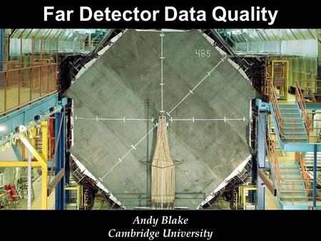 Far Detector Data Quality Andy Blake Cambridge University.