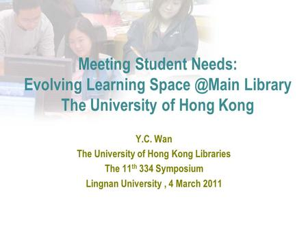 Meeting Student Needs: Evolving Learning Library The University of Hong Kong Y.C. Wan The University of Hong Kong Libraries The 11 th 334 Symposium.