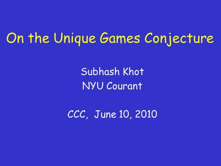 On the Unique Games Conjecture Subhash Khot NYU Courant CCC, June 10, 2010.