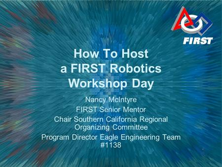 How To Host a FIRST Robotics Workshop Day Nancy McIntyre FIRST Senior Mentor Chair Southern California Regional Organizing Committee Program Director Eagle.