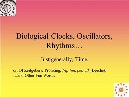 Biological Clocks, Oscillators, Rhythms… Just generally, Time. or, Of Zeitgebers, Pronking, frq, tim, per, clk, Leeches, …and Other Fun Words.