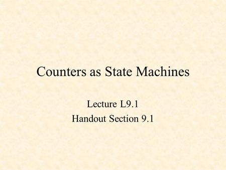 Counters as State Machines Lecture L9.1 Handout Section 9.1.