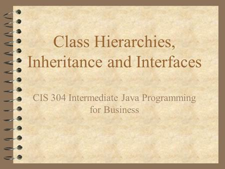 Class Hierarchies, Inheritance and Interfaces CIS 304 Intermediate Java Programming for Business.