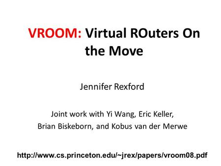 VROOM: Virtual ROuters On the Move Jennifer Rexford Joint work with Yi Wang, Eric Keller, Brian Biskeborn, and Kobus van der Merwe