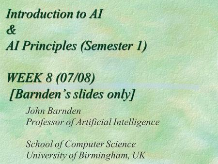 Introduction to AI & AI Principles (Semester 1) WEEK 8 (07/08) [Barnden's slides only] John Barnden Professor of Artificial Intelligence School of Computer.