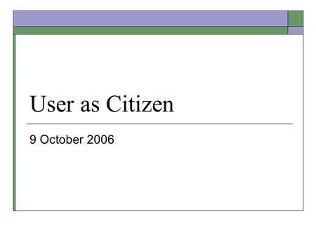 User as Citizen 9 October 2006. Signing up for Meetings  Meet before Fall Break 30 minutes Both Team Members  Thursday this week to Wednesday next week.