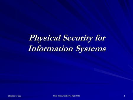 Stephen S. Yau CSE 465 & CSE591, Fall 2006 1 Physical Security for Information Systems.