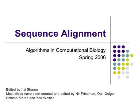 Sequence Alignment Algorithms in Computational Biology Spring 2006 Edited by Itai Sharon Most slides have been created and edited by Nir Friedman, Dan.