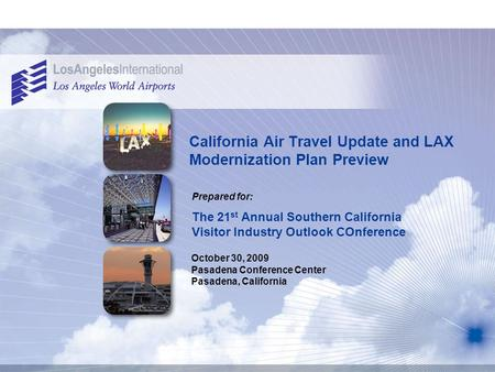 California Air Travel Update and LAX Modernization Plan Preview Prepared for: October 30, 2009 Pasadena Conference Center Pasadena, California The 21 st.