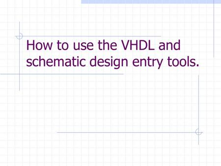 How to use the VHDL and schematic design entry tools.