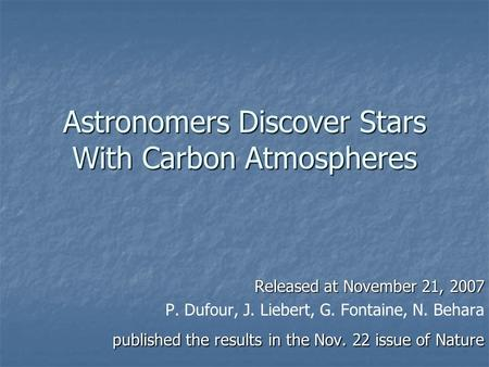 Astronomers Discover Stars With Carbon Atmospheres Released at November 21, 2007 P. Dufour, J. Liebert, G. Fontaine, N. Behara published the results in.