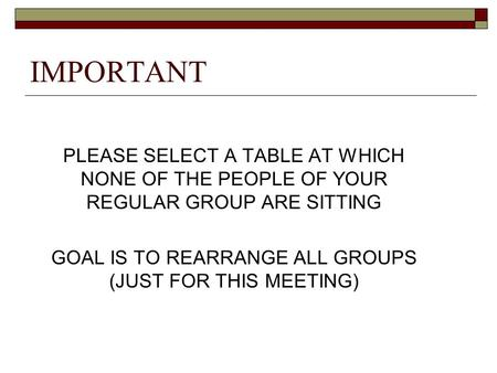 IMPORTANT PLEASE SELECT A TABLE AT WHICH NONE OF THE PEOPLE OF YOUR REGULAR GROUP ARE SITTING GOAL IS TO REARRANGE ALL GROUPS (JUST FOR THIS MEETING)