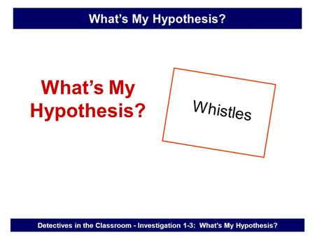 What's My Hypothesis? Whistles Detectives in the Classroom - Investigation 1-3: What's My Hypothesis? What's My Hypothesis?