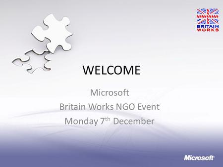 WELCOME Microsoft Britain Works NGO Event Monday 7 th December 1.