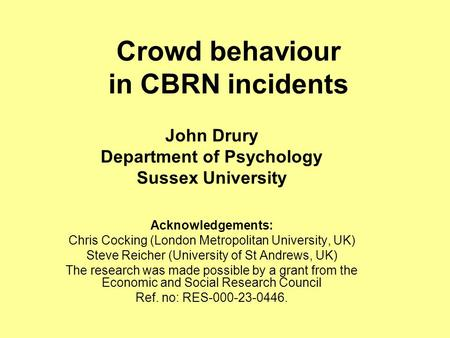 Crowd behaviour in CBRN incidents John Drury Department of Psychology Sussex University Acknowledgements: Chris Cocking (London Metropolitan University,