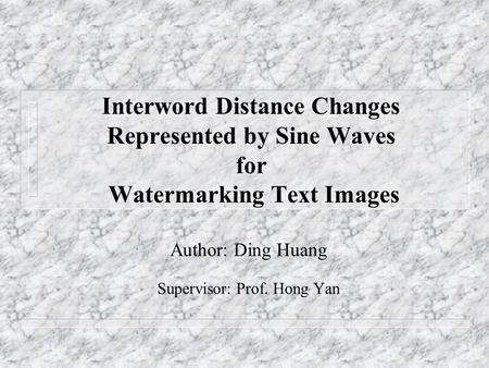 Interword Distance Changes Represented by Sine Waves for Watermarking Text Images Author: Ding Huang Supervisor: Prof. Hong Yan.
