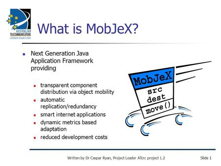 Slide 1 Written by Dr Caspar Ryan, Project Leader ATcrc project 1.2 What is MobJeX? Next Generation Java Application Framework providing transparent component.