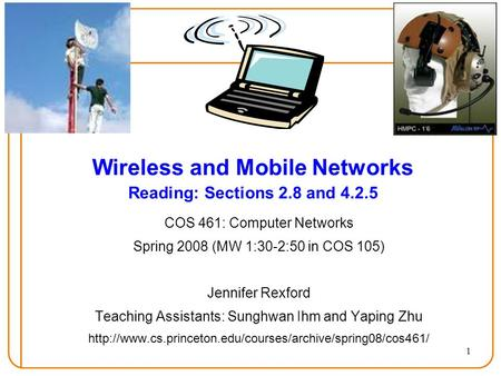 1 Wireless and Mobile Networks Reading: Sections 2.8 and 4.2.5 COS 461: Computer Networks Spring 2008 (MW 1:30-2:50 in COS 105) Jennifer Rexford Teaching.