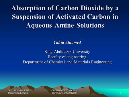 Dr. Y. Alhamed KAU Jeddah Saudi Arabia 1 CHEMINDIX2007 Manama Bahrain 26 - 29 April 2007 Absorption of Carbon Dioxide by a Suspension of Activated Carbon.