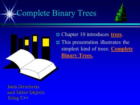  Chapter 10 introduces trees.  This presentation illustrates the simplest kind of trees: Complete Binary Trees. Complete Binary Trees Data Structures.