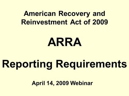 American Recovery and Reinvestment Act of 2009 ARRA Reporting Requirements April 14, 2009 Webinar.