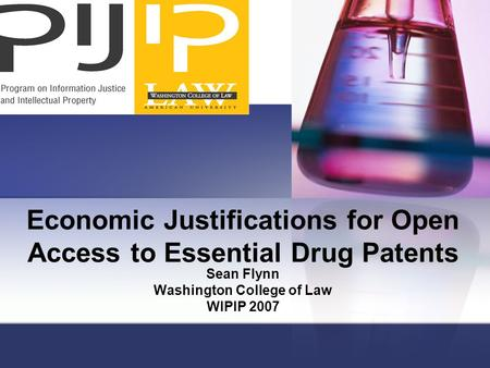 Economic Justifications for Open Access to Essential Drug Patents Sean Flynn Washington College of Law WIPIP 2007.
