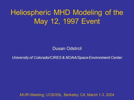 Heliospheric MHD Modeling of the May 12, 1997 Event MURI Meeting, UCB/SSL, Berkeley, CA, March 1-3, 2004 Dusan Odstrcil University of Colorado/CIRES &