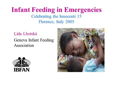 Infant Feeding in Emergencies Celebrating the Innocenti 15 Florence, Italy 2005 Lída Lhotská Geneva Infant Feeding Association.