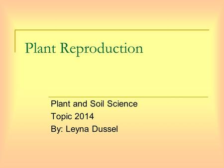 Plant Reproduction Plant and Soil Science Topic 2014 By: Leyna Dussel.