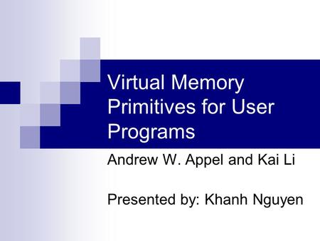 Virtual Memory Primitives for User Programs Andrew W. Appel and Kai Li Presented by: Khanh Nguyen.