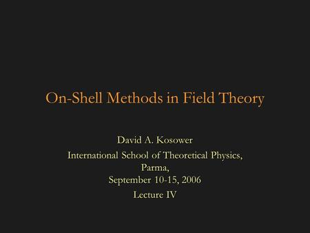 On-Shell Methods in Field Theory David A. Kosower International School of Theoretical Physics, Parma, September 10-15, 2006 Lecture IV.