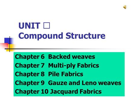 UNIT Ⅱ Compound Structure Chapter 6 Backed weaves Chapter 7 Multi-ply Fabrics Chapter 8 Pile Fabrics Chapter 9 Gauze and Leno weaves Chapter 10 Jacquard.