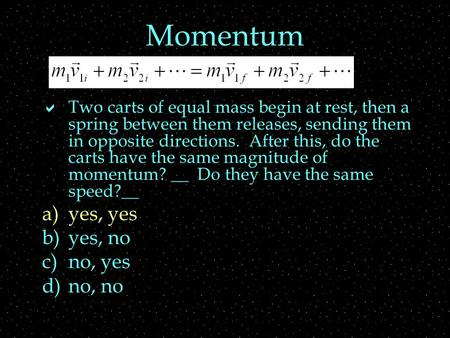 Momentum  Two carts of equal mass begin at rest, then a spring between them releases, sending them in opposite directions. After this, do the carts have.