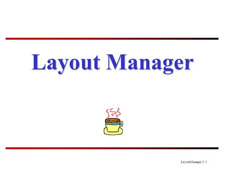 LayoutManager, J 1 Layout Manager. LayoutManager, J 2 Layout Manager To each UI container there is a layout manager (an object). When you add a component.