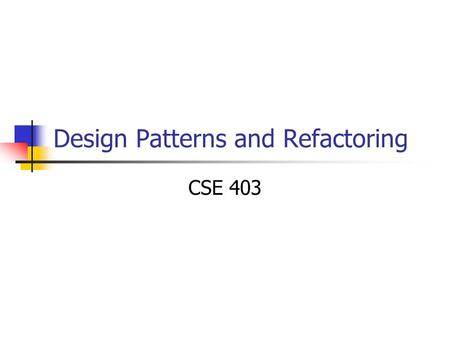 Design Patterns and Refactoring CSE 403. Outline Design Patterns Refactoring Refactoring patterns.