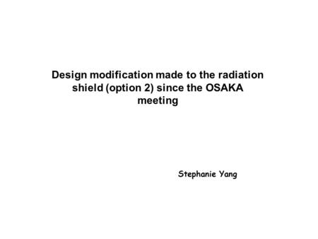 Design modification made to the radiation shield (option 2) since the OSAKA meeting Stephanie Yang.