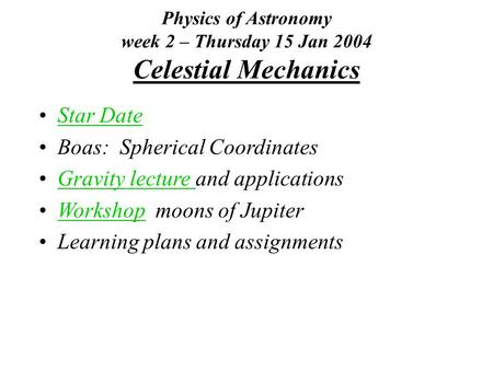 Physics of Astronomy week 2 – Thursday 15 Jan 2004 Celestial Mechanics Star Date Boas: Spherical Coordinates Gravity lecture and applicationsGravity lecture.