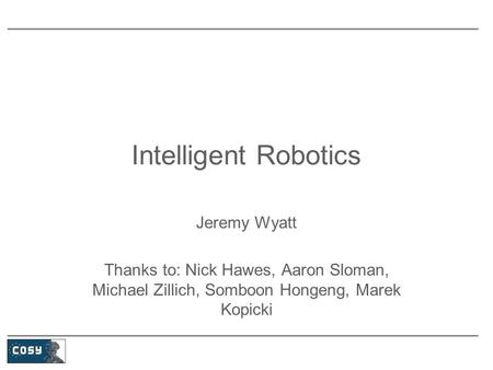 Intelligent Robotics Jeremy Wyatt Thanks to: Nick Hawes, Aaron Sloman, Michael Zillich, Somboon Hongeng, Marek Kopicki.