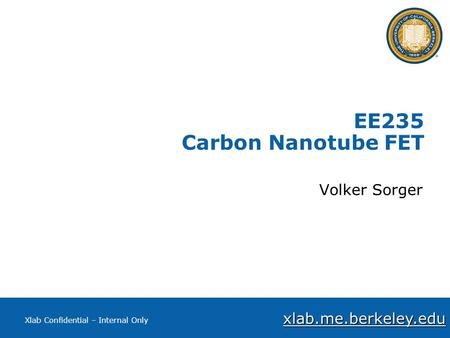 Xlab.me.berkeley.edu Xlab Confidential – Internal Only EE235 Carbon Nanotube FET Volker Sorger.