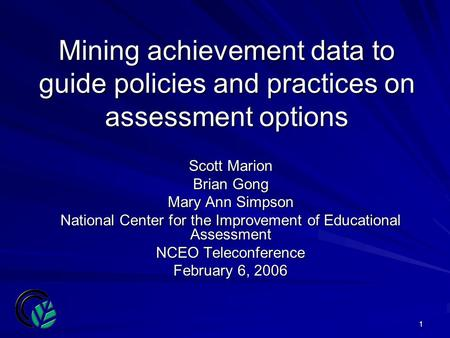 1 Mining achievement data to guide policies and practices on assessment options Scott Marion Brian Gong Mary Ann Simpson National Center for the Improvement.