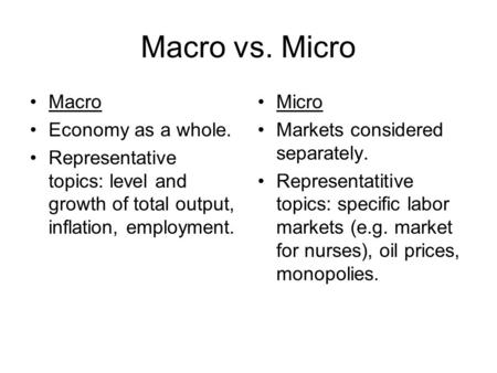 Macro vs. Micro Macro Economy as a whole. Representative topics: level and growth of total output, inflation, employment. Micro Markets considered separately.